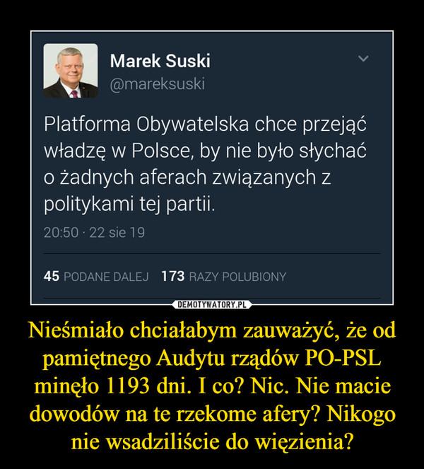 Nieśmiało chciałabym zauważyć, że od pamiętnego Audytu rządów PO-PSL minęło 1193 dni. I co? Nic. Nie macie dowodów na te rzekome afery? Nikogo nie wsadziliście do więzienia? –  Marek Suski @mareksuskiPlatforma Obywatelska chce przejąćwładzę w Polsce, by nie było słychaćo żadnych aferach związanych zpolitykami tej partii.20:50-22 siei 9