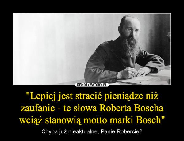 """""""Lepiej jest stracić pieniądze niż zaufanie - te słowa Roberta Boscha wciąż stanowią motto marki Bosch"""" – Chyba już nieaktualne, Panie Robercie?"""