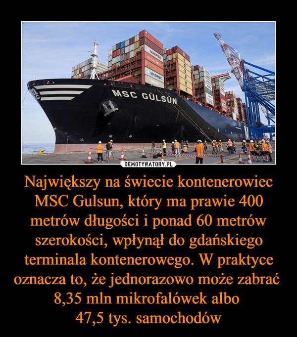 Największy na świecie kontenerowiec MSC Gulsun, który ma prawie 400 metrów długości i ponad 60 metrów szerokości, wpłynął do gdańskiego terminala kontenerowego. W praktyce oznacza to, że jednorazowo może zabrać  8,35 mln mikrofalówek albo 47,5 tys. samochodów –