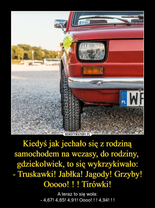 Kiedyś jak jechało się z rodziną samochodem na wczasy, do rodziny,  gdziekolwiek, to się wykrzykiwało:- Truskawki! Jabłka! Jagody! Grzyby! Ooooo! ! ! Tirówki! – A teraz to się woła:- 4,67! 4,85! 4,91! Oooo! ! ! 4,94! ! !
