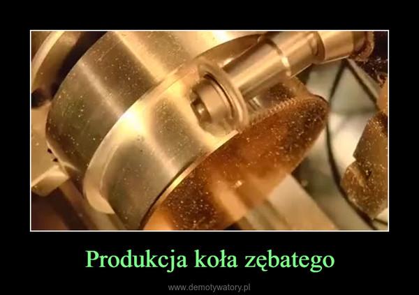 Produkcja koła zębatego –