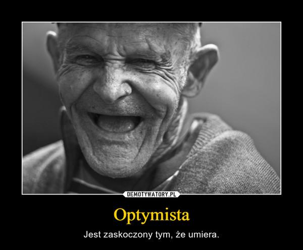 Optymista – Jest zaskoczony tym, że umiera.
