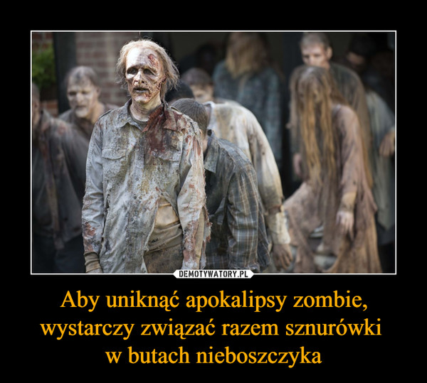 Aby uniknąć apokalipsy zombie, wystarczy związać razem sznurówki w butach nieboszczyka –