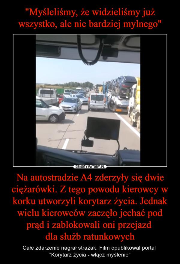"""Na autostradzie A4 zderzyły się dwie ciężarówki. Z tego powodu kierowcy w korku utworzyli korytarz życia. Jednak wielu kierowców zaczęło jechać pod prąd i zablokowali oni przejazd dla służb ratunkowych – Całe zdarzenie nagrał strażak. Film opublikował portal """"Korytarz życia - włącz myślenie"""""""