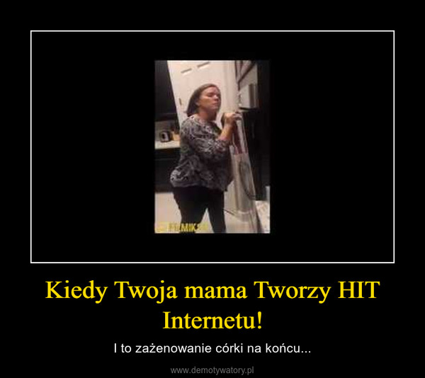 Kiedy Twoja mama Tworzy HIT Internetu! – I to zażenowanie córki na końcu...