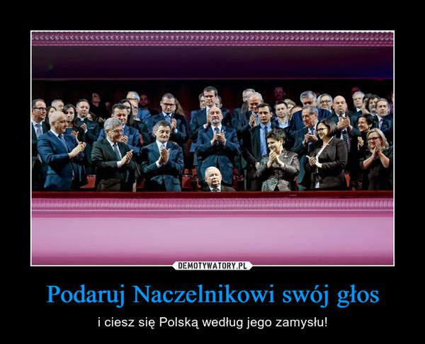 Podaruj Naczelnikowi swój głos – i ciesz się Polską według jego zamysłu!