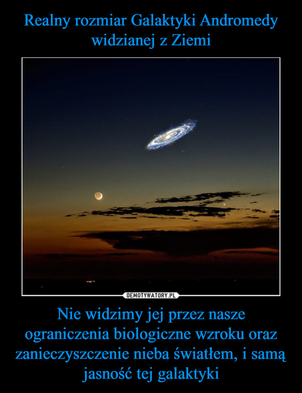 Nie widzimy jej przez nasze ograniczenia biologiczne wzroku oraz zanieczyszczenie nieba światłem, i samą jasność tej galaktyki –