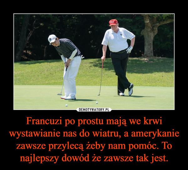 Francuzi po prostu mają we krwi wystawianie nas do wiatru, a amerykanie zawsze przylecą żeby nam pomóc. To najlepszy dowód że zawsze tak jest. –
