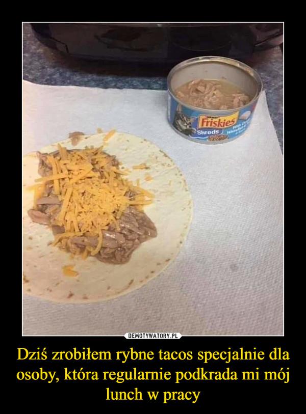 Dziś zrobiłem rybne tacos specjalnie dla osoby, która regularnie podkrada mi mój lunch w pracy –