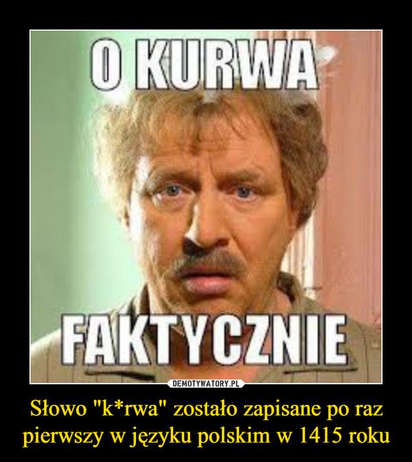 """Słowo """"k*rwa"""" zostało zapisane po raz pierwszy w języku polskim w 1415 roku –"""
