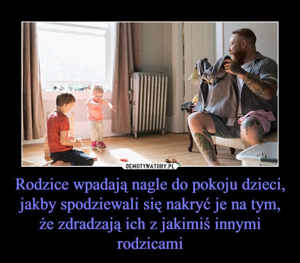 Rodzice wpadają nagle do pokoju dzieci, jakby spodziewali się nakryć je na tym, że zdradzają ich z jakimiś innymi rodzicami –