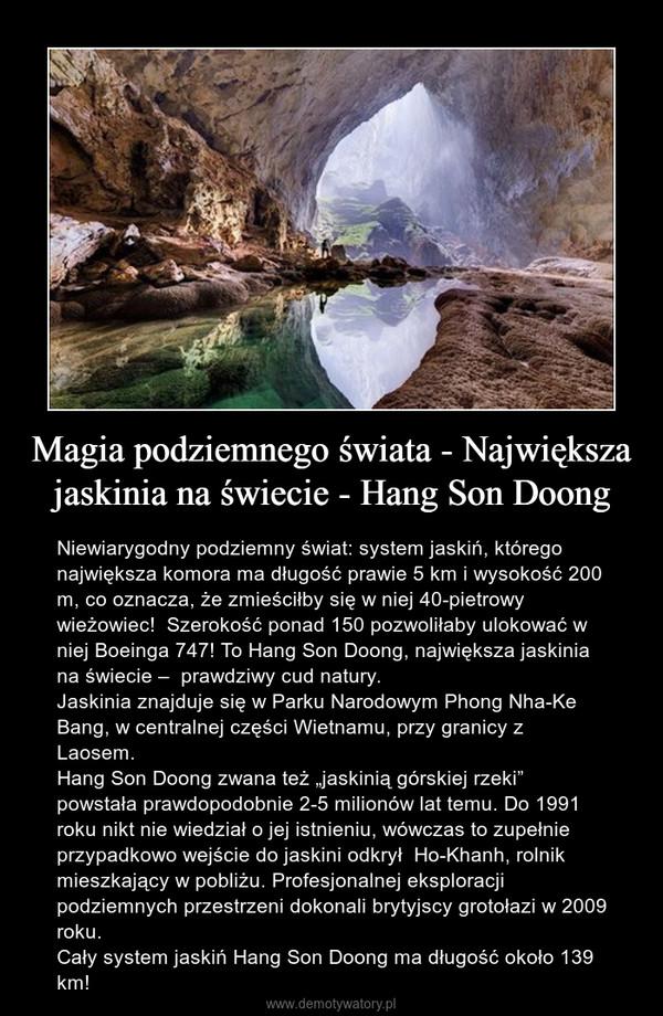 """Magia podziemnego świata - Największa jaskinia na świecie - Hang Son Doong – Niewiarygodny podziemny świat: system jaskiń, którego największa komora ma długość prawie 5 km i wysokość 200 m, co oznacza, że zmieściłby się w niej 40-pietrowy wieżowiec!  Szerokość ponad 150 pozwoliłaby ulokować w niej Boeinga 747! To Hang Son Doong, największa jaskinia na świecie –  prawdziwy cud natury.Jaskinia znajduje się w Parku Narodowym Phong Nha-Ke Bang, w centralnej części Wietnamu, przy granicy z Laosem.Hang Son Doong zwana też """"jaskinią górskiej rzeki"""" powstała prawdopodobnie 2-5 milionów lat temu. Do 1991 roku nikt nie wiedział o jej istnieniu, wówczas to zupełnie przypadkowo wejście do jaskini odkrył  Ho-Khanh, rolnik mieszkający w pobliżu. Profesjonalnej eksploracji podziemnych przestrzeni dokonali brytyjscy grotołazi w 2009 roku.Cały system jaskiń Hang Son Doong ma długość około 139 km!"""