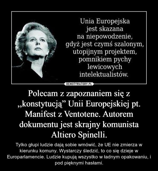 """Polecam z zapoznaniem się z ,,konstytucją"""" Unii Europejskiej pt. Manifest z Ventotene. Autorem dokumentu jest skrajny komunista Altiero Spinelli. – Tylko głupi ludzie dają sobie wmówić, że UE nie zmierza w kierunku komuny. Wystarczy śledzić, to co się dzieje w Europarlamencie. Ludzie kupują wszystko w ładnym opakowaniu, i pod pięknymi hasłami."""