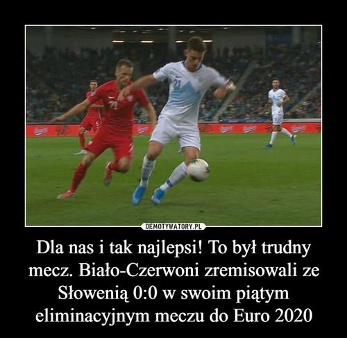 Dla nas i tak najlepsi! To był trudny mecz. Biało-Czerwoni zremisowali ze Słowenią 0:0 w swoim piątym eliminacyjnym meczu do Euro 2020