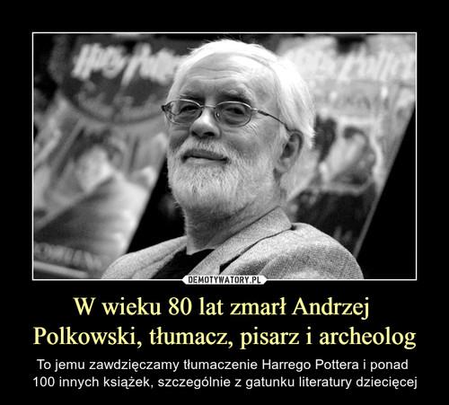 W wieku 80 lat zmarł Andrzej  Polkowski, tłumacz, pisarz i archeolog