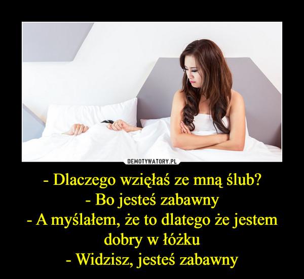 - Dlaczego wzięłaś ze mną ślub?- Bo jesteś zabawny- A myślałem, że to dlatego że jestem dobry w łóżku- Widzisz, jesteś zabawny –