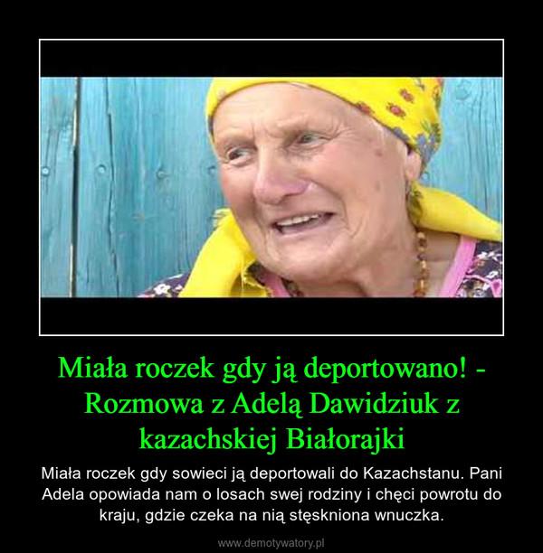 Miała roczek gdy ją deportowano! - Rozmowa z Adelą Dawidziuk z kazachskiej Białorajki – Miała roczek gdy sowieci ją deportowali do Kazachstanu. Pani Adela opowiada nam o losach swej rodziny i chęci powrotu do kraju, gdzie czeka na nią stęskniona wnuczka.