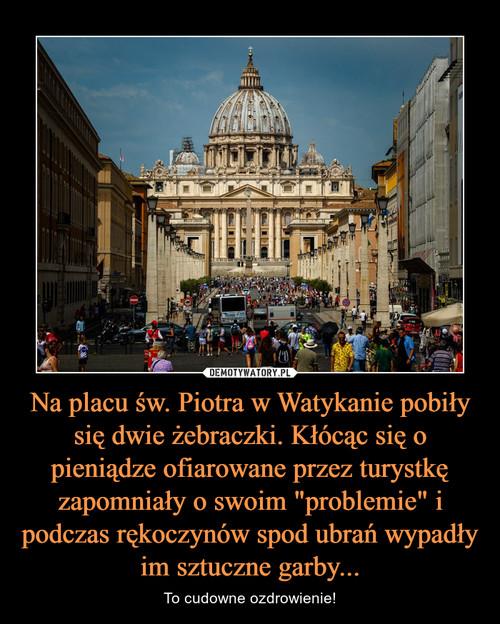 """Na placu św. Piotra w Watykanie pobiły się dwie żebraczki. Kłócąc się o pieniądze ofiarowane przez turystkę zapomniały o swoim """"problemie"""" i podczas rękoczynów spod ubrań wypadły im sztuczne garby..."""