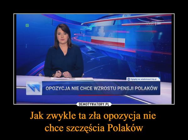 Jak zwykle ta zła opozycja nie chce szczęścia Polaków –