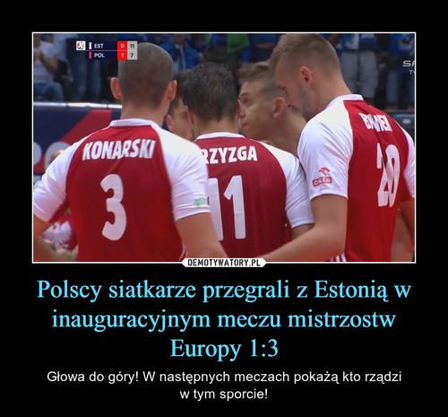 Polscy siatkarze przegrali z Estonią w inauguracyjnym meczu mistrzostw Europy 1:3