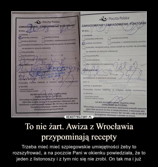 To nie żart. Awiza z Wrocławia przypominają recepty – Trzeba mieć mieć szpiegowskie umiejętności żeby to rozszyfrować, a na poczcie Pani w okienku powiedziała, że to jeden z listonoszy i z tym nic się nie zrobi. On tak ma i już