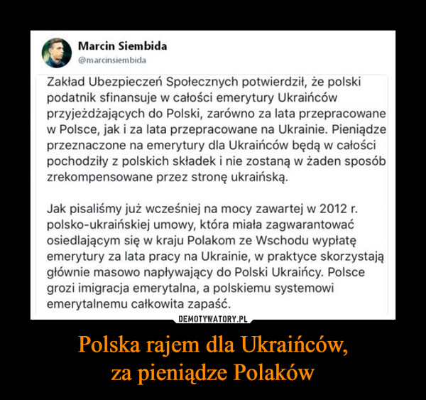Polska rajem dla Ukraińców,za pieniądze Polaków –  OMarcin Siembida@marcinsiembidaZakład Ubezpieczeń Społecznych potwierdził, że polskipodatnik sfinansuje w całości emerytury Ukraińcówprzyjeżdżających do Polski, zarówno za lata przepracowanew Polsce, jak i za lata przepracowane na Ukrainie. Pieniądzeprzeznaczone na emerytury dla Ukraińców będą w całościpochodziły z polskich składek i nie zostaną w żaden sposóbzrekompensowane przez stronę ukraińską.Jak pisaliśmy już wcześniej na mocy zawartej w 2012 r.polsko-ukraińskiej umowy, która miała zagwarantowaćosiedlającym się w kraju Polakom ze Wschodu wypłatęemerytury za lata pracy na Ukrainie, w praktyce skorzystajągłównie masowo napływający do Polski Ukraińcy. Polscegrozi imigracja emerytalna, a polskiemu systemowiemerytalnemu całkowita zapaść.