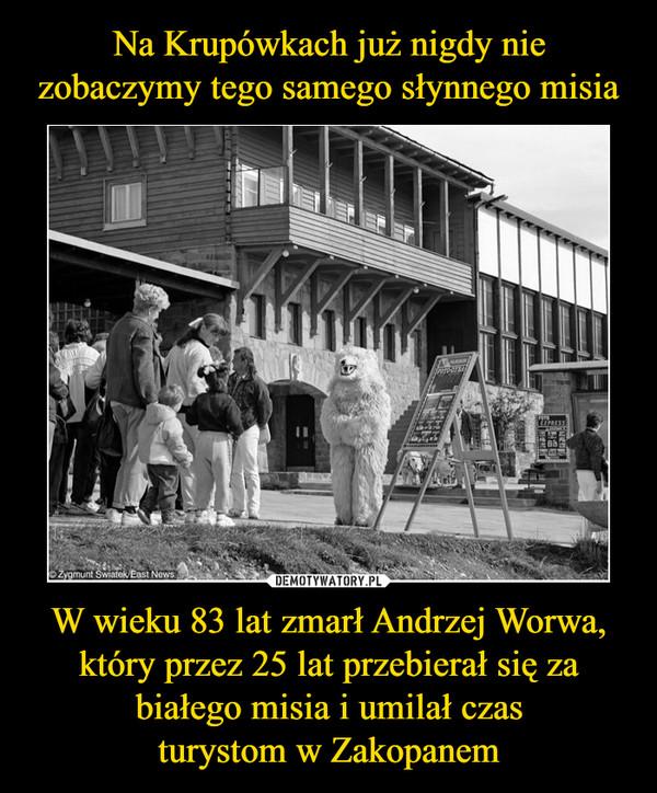 W wieku 83 lat zmarł Andrzej Worwa, który przez 25 lat przebierał się za białego misia i umilał czasturystom w Zakopanem –