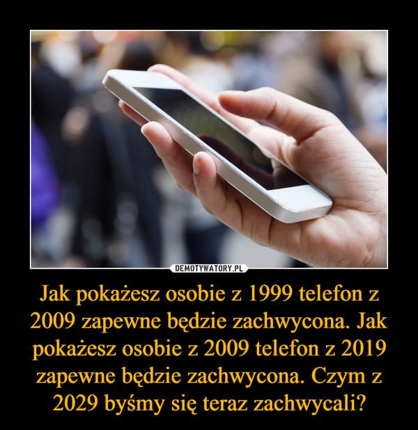 Jak pokażesz osobie z 1999 telefon z 2009 zapewne będzie zachwycona. Jak pokażesz osobie z 2009 telefon z 2019 zapewne będzie zachwycona. Czym z 2029 byśmy się teraz zachwycali? –