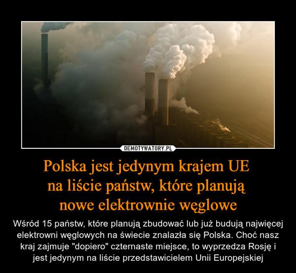 """Polska jest jedynym krajem UE na liście państw, które planują nowe elektrownie węglowe – Wśród 15 państw, które planują zbudować lub już budują najwięcej elektrowni węglowych na świecie znalazła się Polska. Choć nasz kraj zajmuje """"dopiero"""" czternaste miejsce, to wyprzedza Rosję i jest jedynym na liście przedstawicielem Unii Europejskiej"""
