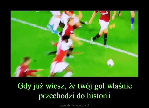 Gdy już wiesz, że twój gol właśnie przechodzi do historii –