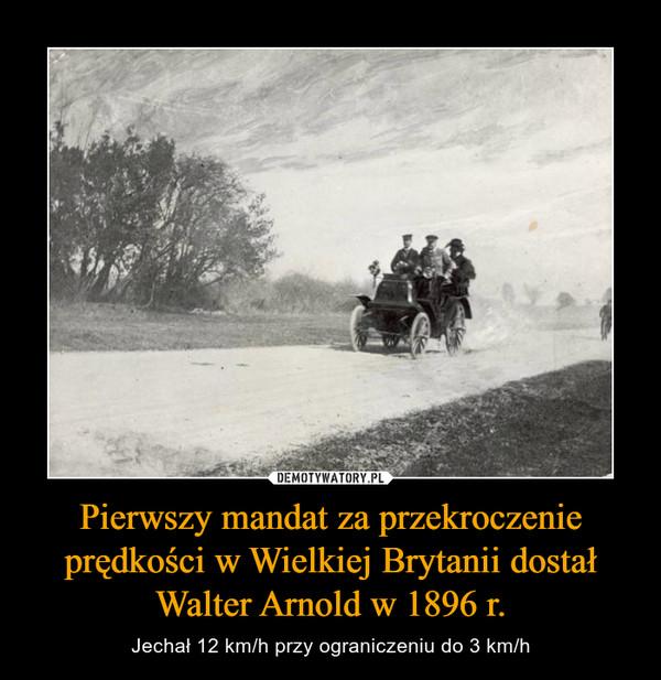 Pierwszy mandat za przekroczenie prędkości w Wielkiej Brytanii dostałWalter Arnold w 1896 r. – Jechał 12 km/h przy ograniczeniu do 3 km/h