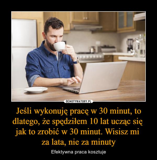 Jeśli wykonuję pracę w 30 minut, to dlatego, że spędziłem 10 lat ucząc się jak to zrobić w 30 minut. Wisisz mi za lata, nie za minuty – Efektywna praca kosztuje