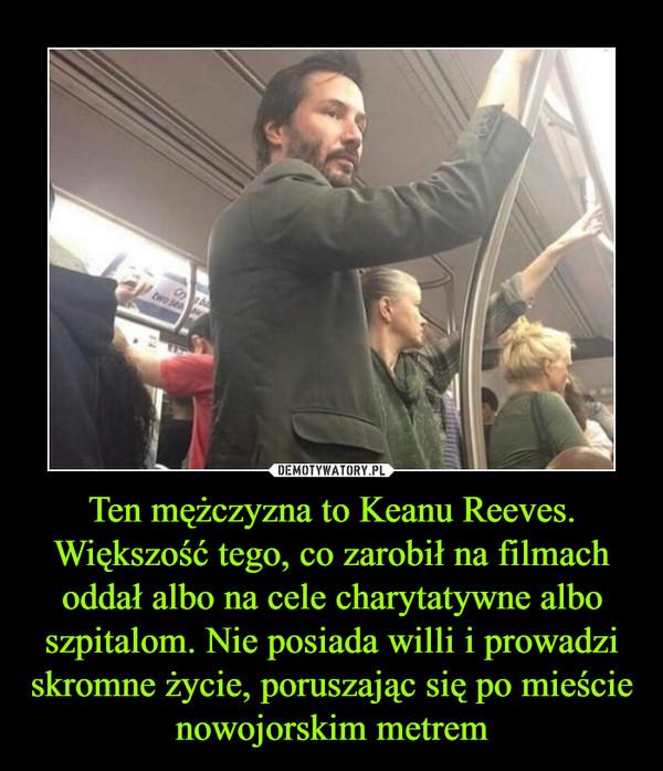 Ten mężczyzna to Keanu Reeves. Większość tego, co zarobił na filmach oddał albo na cele charytatywne albo szpitalom. Nie posiada willi i prowadzi skromne życie, poruszając się po mieście nowojorskim metrem –