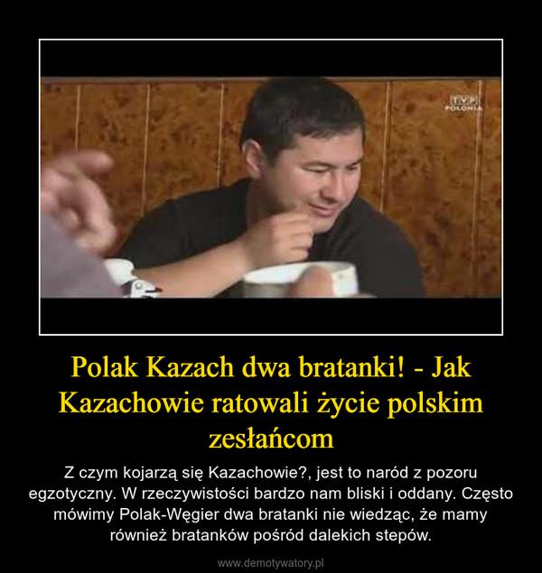 Polak Kazach dwa bratanki! - Jak Kazachowie ratowali życie polskim zesłańcom – Z czym kojarzą się Kazachowie?, jest to naród z pozoru egzotyczny. W rzeczywistości bardzo nam bliski i oddany. Często mówimy Polak-Węgier dwa bratanki nie wiedząc, że mamy również bratanków pośród dalekich stepów.