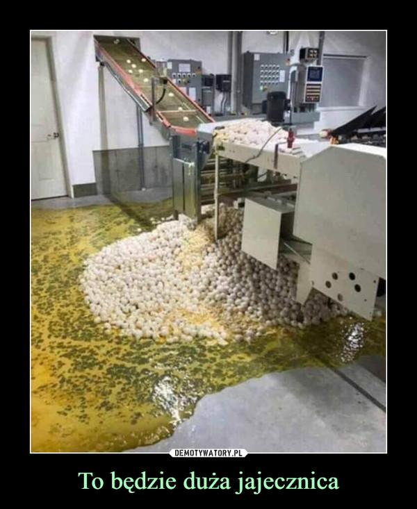 To będzie duża jajecznica –
