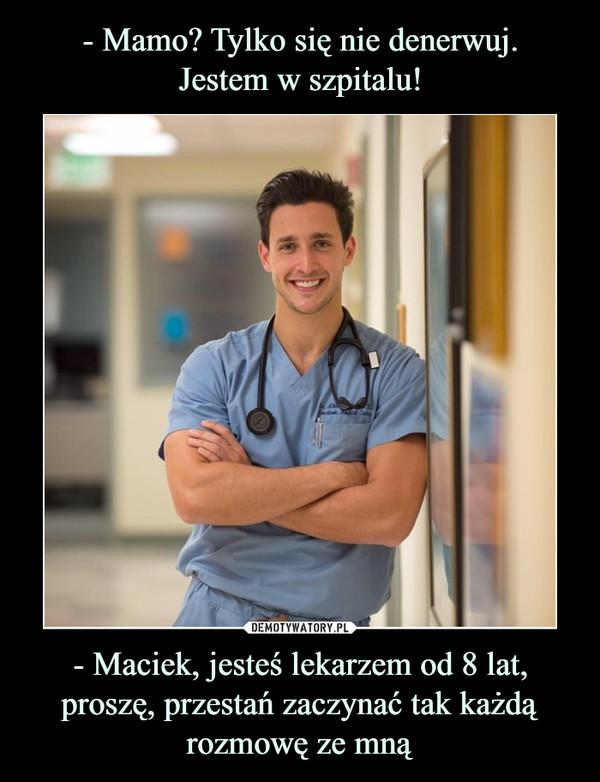- Maciek, jesteś lekarzem od 8 lat, proszę, przestań zaczynać tak każdą rozmowę ze mną –