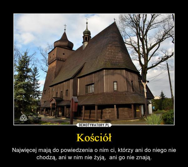 Kościół – Najwięcej mają do powiedzenia o nim ci, którzy ani do niego nie chodzą, ani w nim nie żyją,  ani go nie znają.