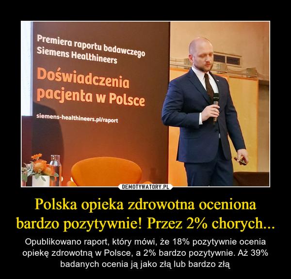 Polska opieka zdrowotna oceniona bardzo pozytywnie! Przez 2% chorych... – Opublikowano raport, który mówi, że 18% pozytywnie ocenia opiekę zdrowotną w Polsce, a 2% bardzo pozytywnie. Aż 39% badanych ocenia ją jako złą lub bardzo złą