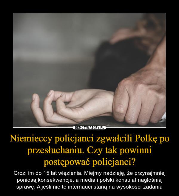 Niemieccy policjanci zgwałcili Polkę po przesłuchaniu. Czy tak powinni postępować policjanci? – Grozi im do 15 lat więzienia. Miejmy nadzieję, że przynajmniej poniosą konsekwencje, a media i polski konsulat nagłośnią sprawę. A jeśli nie to internauci staną na wysokości zadania
