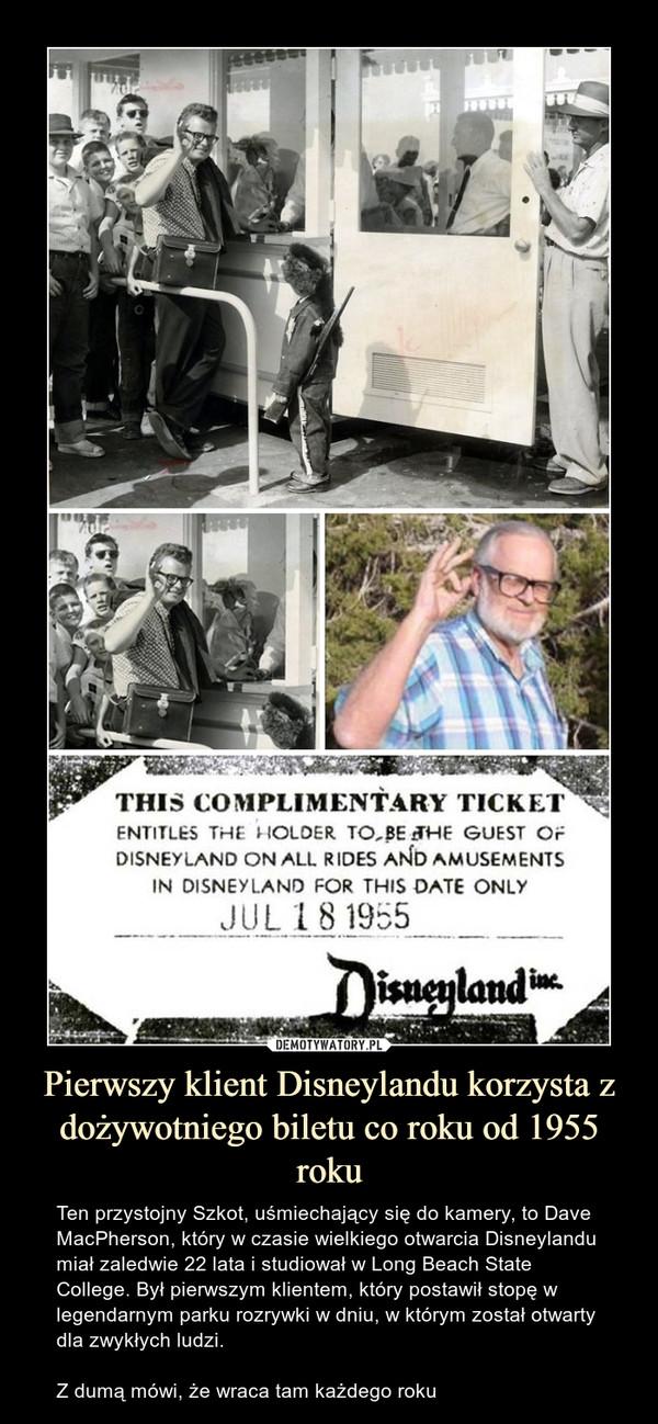 Pierwszy klient Disneylandu korzysta z dożywotniego biletu co roku od 1955 roku – Ten przystojny Szkot, uśmiechający się do kamery, to Dave MacPherson, który w czasie wielkiego otwarcia Disneylandu miał zaledwie 22 lata i studiował w Long Beach State College. Był pierwszym klientem, który postawił stopę w legendarnym parku rozrywki w dniu, w którym został otwarty dla zwykłych ludzi.Z dumą mówi, że wraca tam każdego roku
