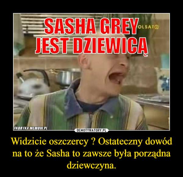 Widzicie oszczercy ? Ostateczny dowód na to że Sasha to zawsze była porządna dziewczyna. –