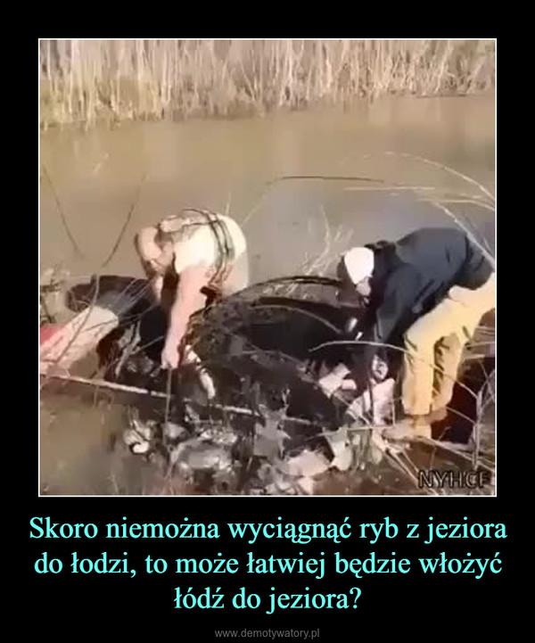 Skoro niemożna wyciągnąć ryb z jeziora do łodzi, to może łatwiej będzie włożyć łódź do jeziora? –
