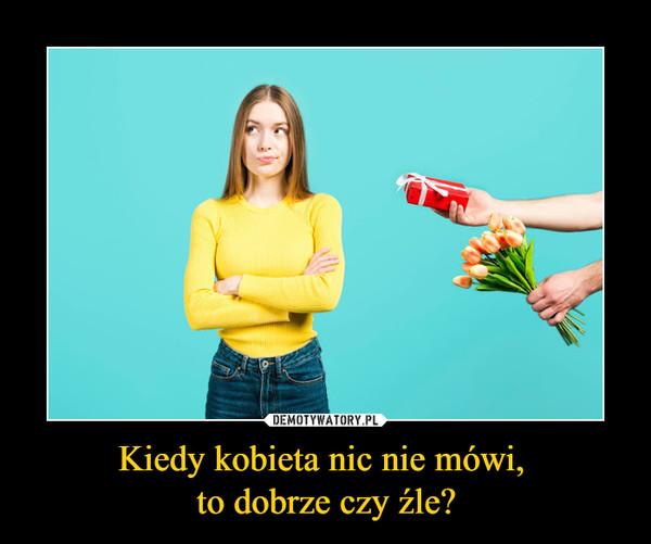 Kiedy kobieta nic nie mówi, to dobrze czy źle? –