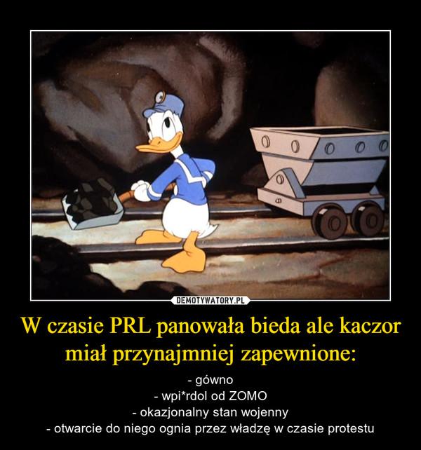 W czasie PRL panowała bieda ale kaczor miał przynajmniej zapewnione: – - gówno- wpi*rdol od ZOMO- okazjonalny stan wojenny- otwarcie do niego ognia przez władzę w czasie protestu