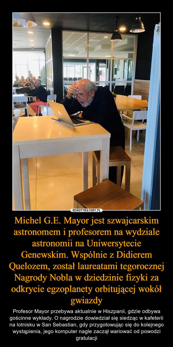Michel G.E. Mayor jest szwajcarskim astronomem i profesorem na wydziale astronomii na Uniwersytecie Genewskim. Wspólnie z Didierem Quelozem, został laureatami tegorocznej Nagrody Nobla w dziedzinie fizyki za odkrycie egzoplanety orbitującej wokół gwiazdy – Profesor Mayor przebywa aktualnie w Hiszpanii, gdzie odbywa gościnne wykłady. O nagrodzie dowiedział się siedząc w kafeterii na lotnisku w San Sebastian, gdy przygotowując się do kolejnego wystąpienia, jego komputer nagle zaczął wariować od powodzi gratulacji
