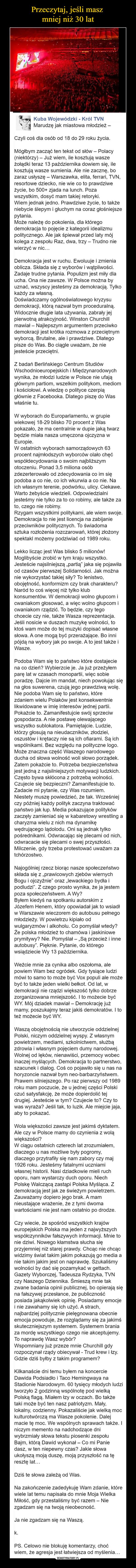 –  Marudzę jak miastowa młodzież –Czyli coś dla osób od 18 do 29 roku życia.Mógłbym zacząć ten tekst od słów – Polacy (niektórzy) – Już wiem, ile kosztują wasze żołądki teraz 13 października dowiem się, ile kosztują wasze sumienia. Ale nie zacznę, bo zaraz usłyszę – Warszawka, elita, ferrari, TVN, resortowe dziecko, nie wie co to prawdziwe życie, bo 500+ zjada na lunch. Poza wszystkim, dosyć mam takiej retoryki.Wiem jednak jedno. Prawdziwe życie, to także niebycie ślepym i głuchym na coraz głośniejsze pytania.Może należę do pokolenia, dla którego demokracja to pojęcie z kategorii idealizmu politycznego. Ale jak śpiewał przed laty mój kolega z zespołu Raz, dwa, trzy – Trudno nie wierzyć w nic…Demokracja jest w ruchu. Ewoluuje i zmienia oblicza. Składa się z wyborów i wątpliwości. Zadaje trudne pytania. Populizm jest miły dla ucha. Ona nie zawsze. W Polsce można by uznać, wszyscy jesteśmy za demokracją. Tylko każdy za własną.Doświadczamy ogólnoświatowego kryzysu demokracji, którą nazwał bym proceduralną. Widocznie długie lata używania, zabrały jej pierwotną atrakcyjność. Winston Churchill mawiał – Najlepszym argumentem przeciwko demokracji jest krótka rozmowa z przeciętnym wyborcą. Brutalne, ale i prawdziwe. Dlatego pisze do Was. Bo ciągle uważam, że nie jesteście przeciętni.Z badań Berlińskiego Centrum Studiów Wschodnioeuropejskich i Międzynarodowych wynika, że młodzi ludzie w Polsce nie ufają głównym partiom, wszelkim politykom, mediom i kościołowi. A wiedzę o polityce czerpią głównie z Facebooka. Dlatego piszę do Was właśnie tu.