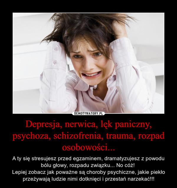 Depresja, nerwica, lęk paniczny, psychoza, schizofrenia, trauma, rozpad osobowości... – A ty się stresujesz przed egzaminem, dramatyzujesz z powodu bólu głowy, rozpadu związku... No cóż! Lepiej zobacz jak poważne są choroby psychiczne, jakie piekło przeżywają ludzie nimi dotknięci i przestań narzekać!!!