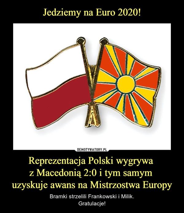 Reprezentacja Polski wygrywa z Macedonią 2:0 i tym samym uzyskuje awans na Mistrzostwa Europy – Bramki strzelili Frankowski i Milik.Gratulacje!