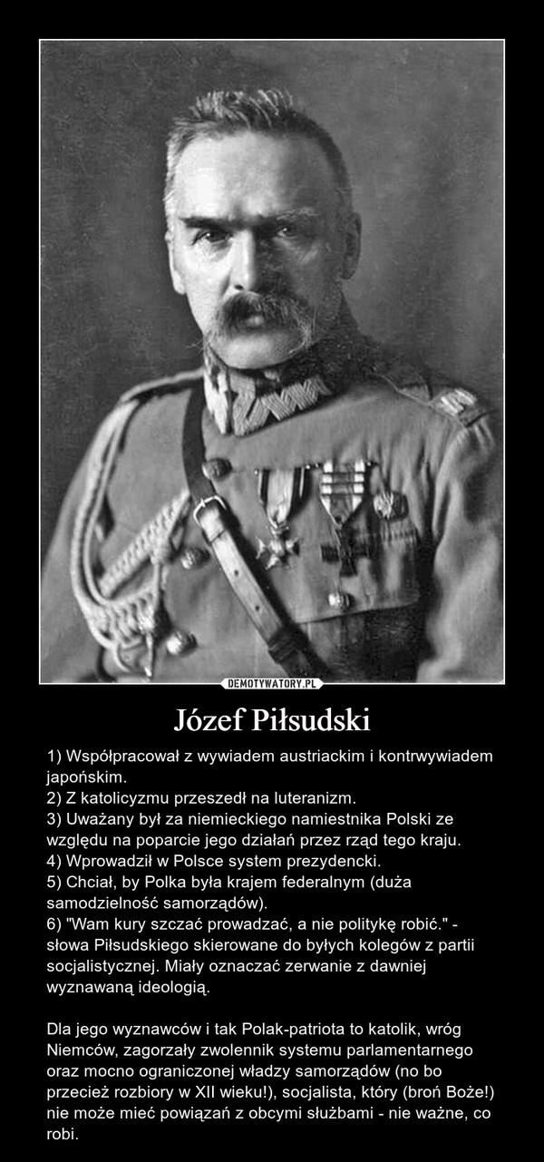 """Józef Piłsudski – 1) Współpracował z wywiadem austriackim i kontrwywiadem japońskim.2) Z katolicyzmu przeszedł na luteranizm.3) Uważany był za niemieckiego namiestnika Polski ze względu na poparcie jego działań przez rząd tego kraju.4) Wprowadził w Polsce system prezydencki.5) Chciał, by Polka była krajem federalnym (duża samodzielność samorządów).6) """"Wam kury szczać prowadzać, a nie politykę robić."""" - słowa Piłsudskiego skierowane do byłych kolegów z partii socjalistycznej. Miały oznaczać zerwanie z dawniej wyznawaną ideologią.Dla jego wyznawców i tak Polak-patriota to katolik, wróg Niemców, zagorzały zwolennik systemu parlamentarnego oraz mocno ograniczonej władzy samorządów (no bo przecież rozbiory w XII wieku!), socjalista, który (broń Boże!) nie może mieć powiązań z obcymi służbami - nie ważne, co robi."""
