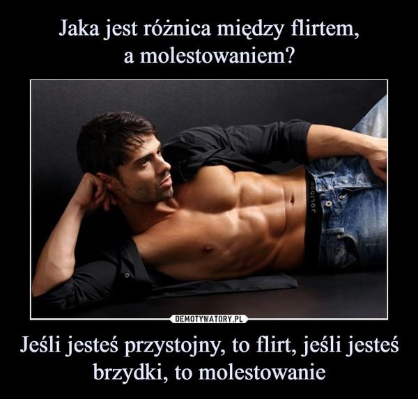 Jeśli jesteś przystojny, to flirt, jeśli jesteś brzydki, to molestowanie –